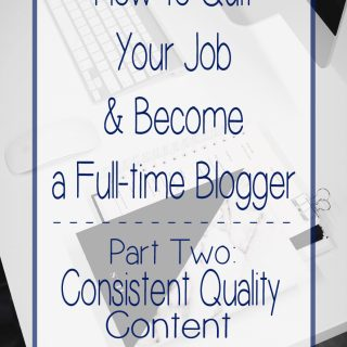 How to Quit Your Job & Become a Full-time Blogger Series - Part Two: Consistent Quality Content | EverydayMadeFresh.com