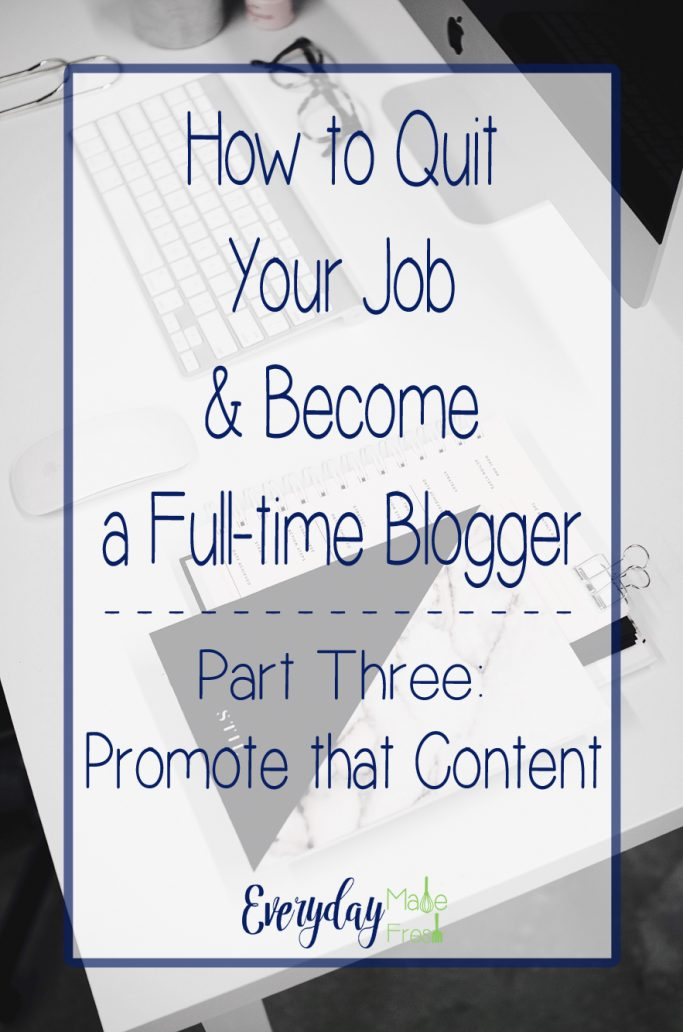 Part Three of Our Five Part Series - How to Quit Your Job & Become a Full-time Blogger Series - Part Three: Promote that Content